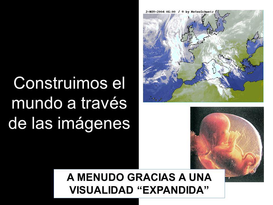 Construimos el mundo a través de las imágenes A MENUDO GRACIAS A UNA VISUALIDAD EXPANDIDA