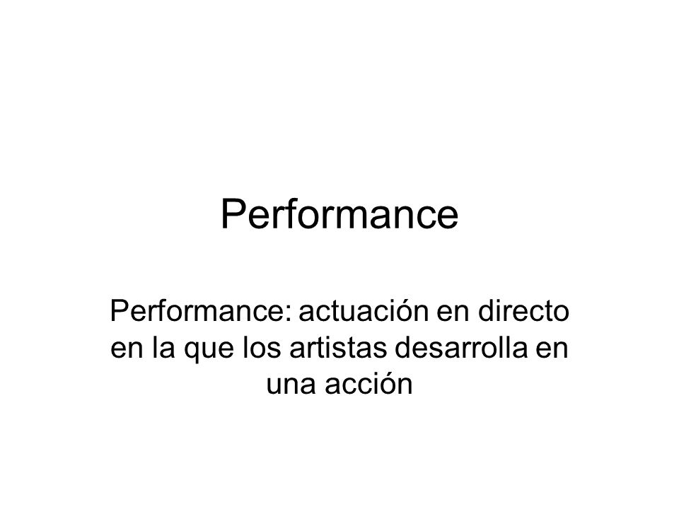 Performance Performance: actuación en directo en la que los artistas desarrolla en una acción