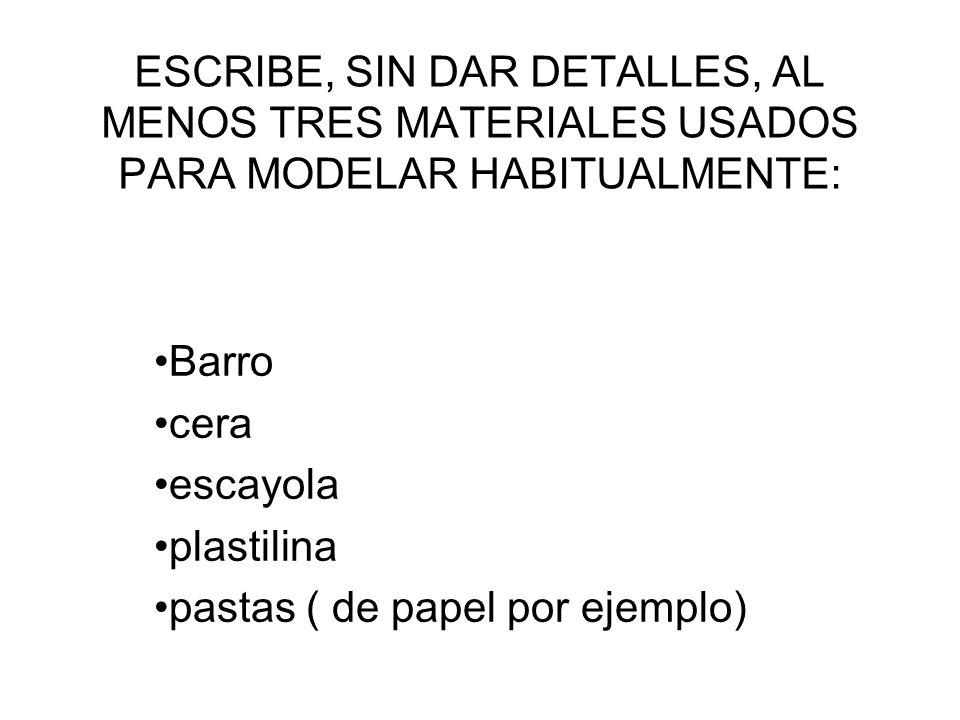 ESCRIBE, SIN DAR DETALLES, AL MENOS TRES MATERIALES USADOS PARA MODELAR HABITUALMENTE: Barro cera escayola plastilina pastas ( de papel por ejemplo)