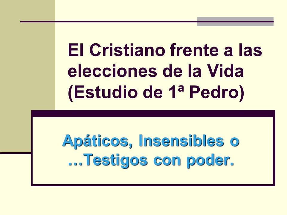 El Cristiano frente a las elecciones de la Vida (Estudio de 1ª Pedro) Apáticos, Insensibles o …Testigos con poder.