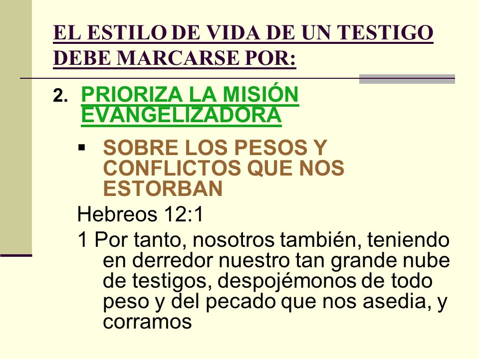 EL ESTILO DE VIDA DE UN TESTIGO DEBE MARCARSE POR: 2. PRIORIZA LA MISIÓN EVANGELIZADORA SOBRE LOS PESOS Y CONFLICTOS QUE NOS ESTORBAN Hebreos 12:1 1 P