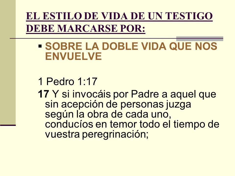 EL ESTILO DE VIDA DE UN TESTIGO DEBE MARCARSE POR: SOBRE LA DOBLE VIDA QUE NOS ENVUELVE 1 Pedro 1:17 17 Y si invocáis por Padre a aquel que sin acepci