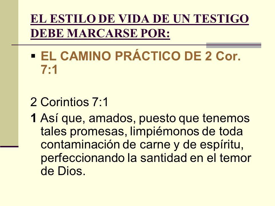 EL ESTILO DE VIDA DE UN TESTIGO DEBE MARCARSE POR: EL CAMINO PRÁCTICO DE 2 Cor. 7:1 2 Corintios 7:1 1 Así que, amados, puesto que tenemos tales promes