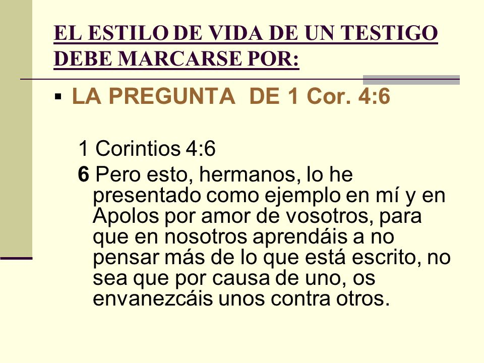 EL ESTILO DE VIDA DE UN TESTIGO DEBE MARCARSE POR: LA PREGUNTA DE 1 Cor. 4:6 1 Corintios 4:6 6 Pero esto, hermanos, lo he presentado como ejemplo en m
