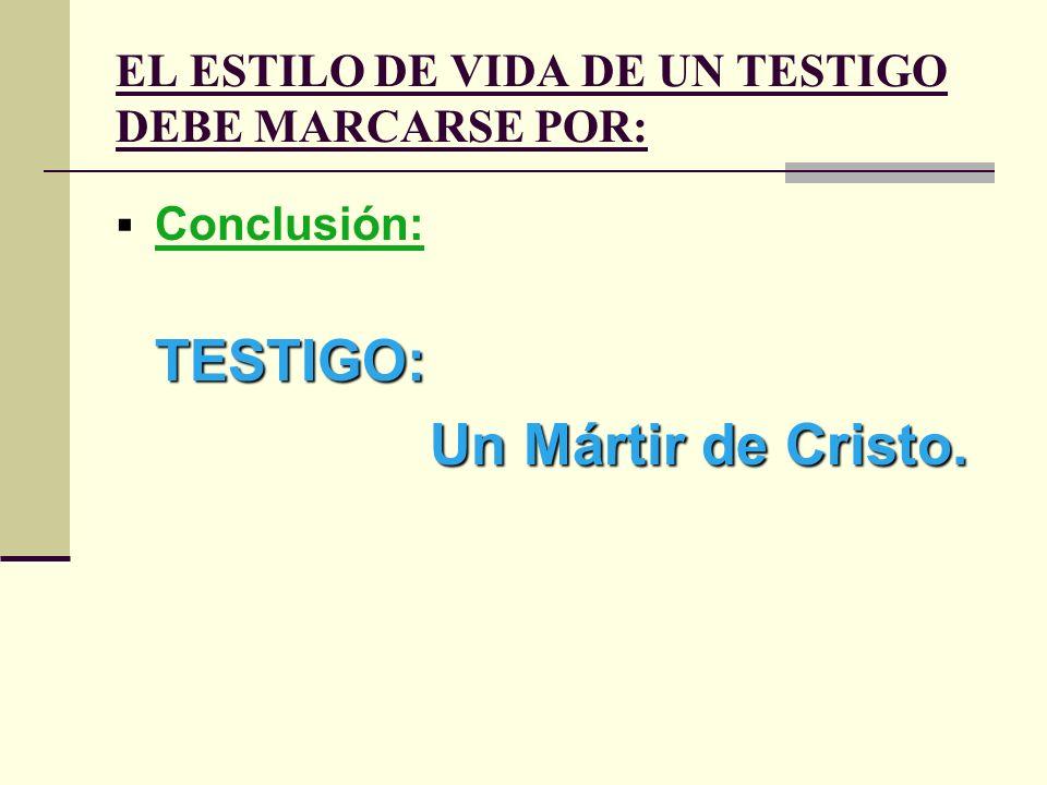 EL ESTILO DE VIDA DE UN TESTIGO DEBE MARCARSE POR: Conclusión: TESTIGO: Un Mártir de Cristo.