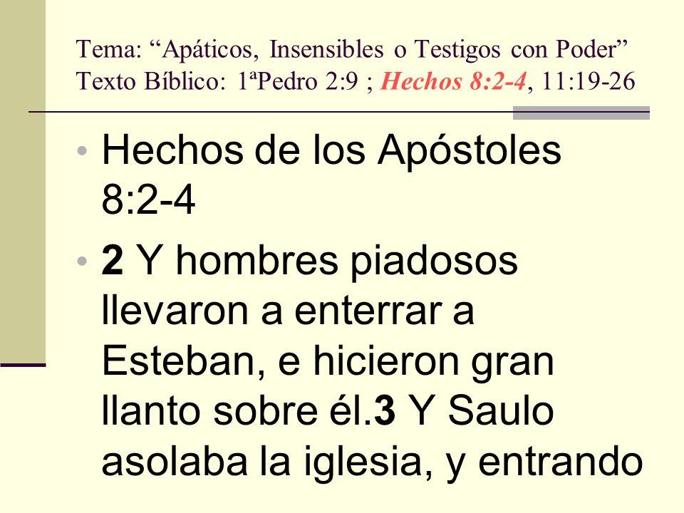 Tema: Apáticos, Insensibles o Testigos con Poder Texto Bíblico: 1ªPedro 2:9 ; Hechos 8:2-4, 11:19-26 casa por casa, arrastraba a hombres y a mujeres, y los entregaba en la cárcel.