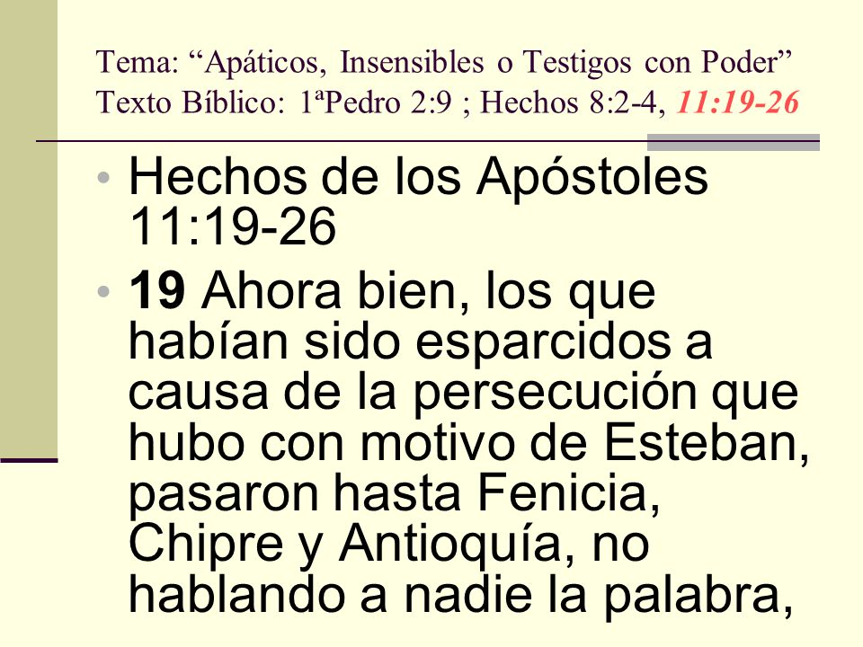Tema: Apáticos, Insensibles o Testigos con Poder Texto Bíblico: 1ªPedro 2:9 ; Hechos 8:2-4, 11:19-26 sino sólo a los judíos.20 Pero había entre ellos unos varones de Chipre y de Cirene, los cuales, cuando entraron en Antioquía, hablaron también a los griegos, anunciando el evangelio del Señor Jesús.21 Y la mano del