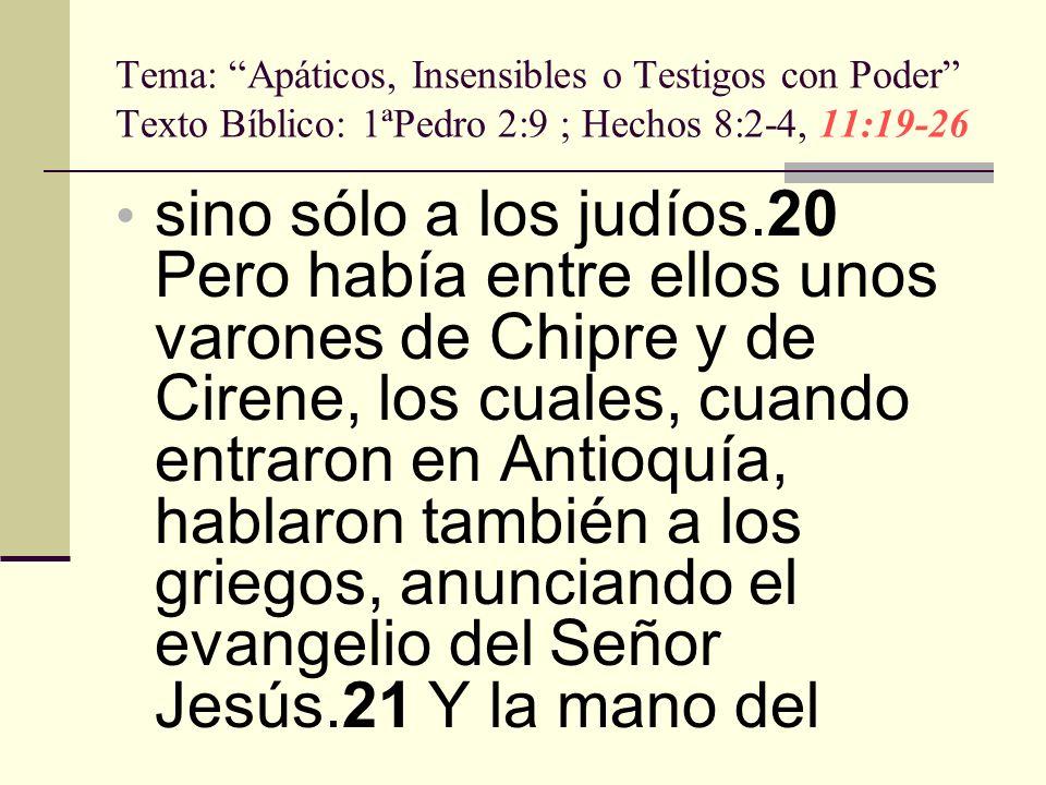 Tema: Apáticos, Insensibles o Testigos con Poder Texto Bíblico: 1ªPedro 2:9 ; Hechos 8:2-4, 11:19-26 sino sólo a los judíos.20 Pero había entre ellos