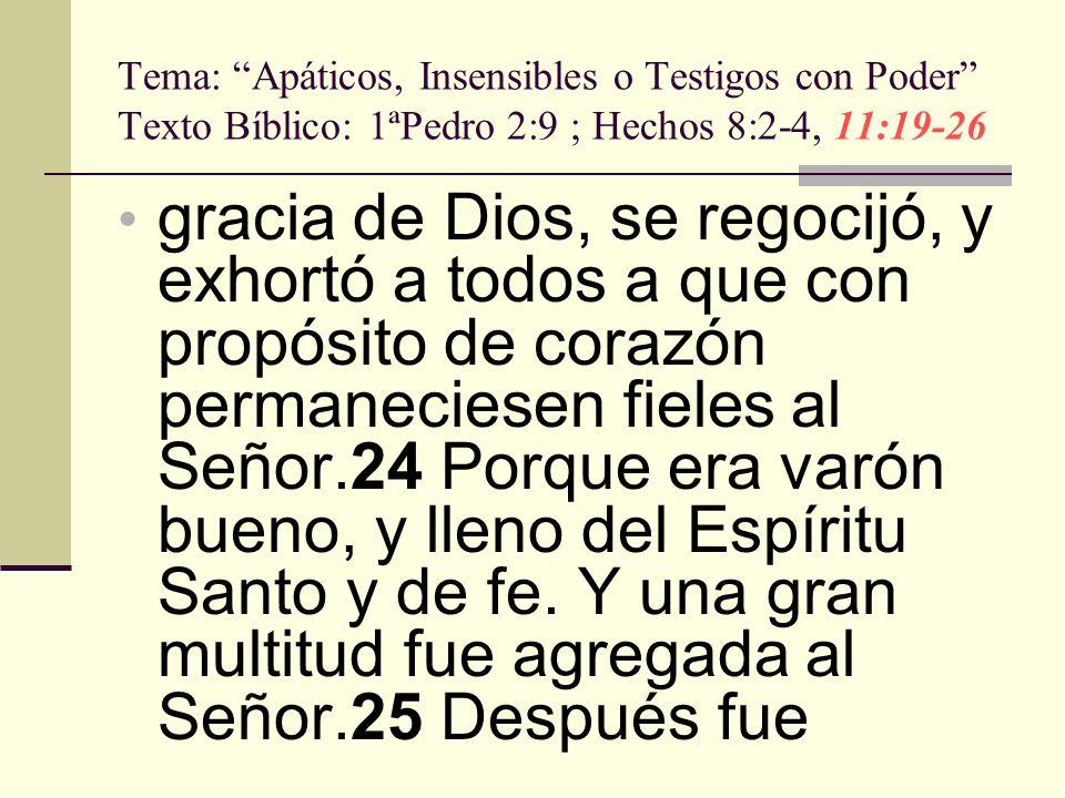 Tema: Apáticos, Insensibles o Testigos con Poder Texto Bíblico: 1ªPedro 2:9 ; Hechos 8:2-4, 11:19-26 gracia de Dios, se regocijó, y exhortó a todos a
