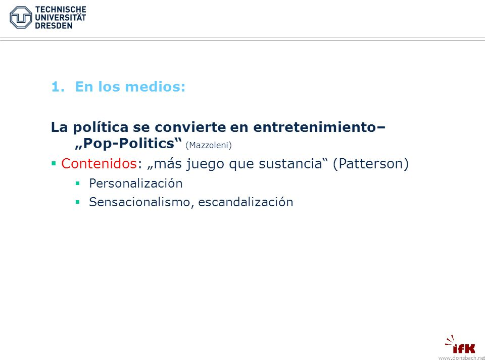 www.donsbach.net 1.En los medios: La política se convierte en entretenimiento– Pop-Politics (Mazzoleni) Contenidos: más juego que sustancia (Patterson) Personalización Sensacionalismo, escandalización