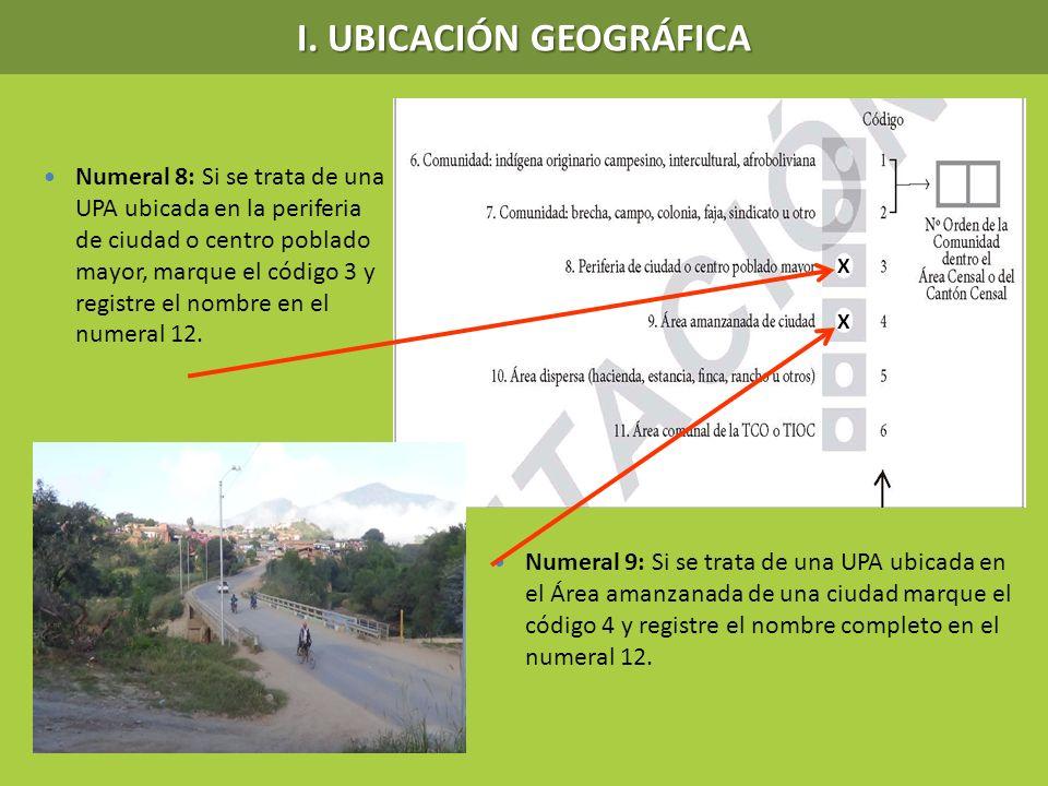 I. UBICACIÓN GEOGRÁFICA Numeral 8: Si se trata de una UPA ubicada en la periferia de ciudad o centro poblado mayor, marque el código 3 y registre el n
