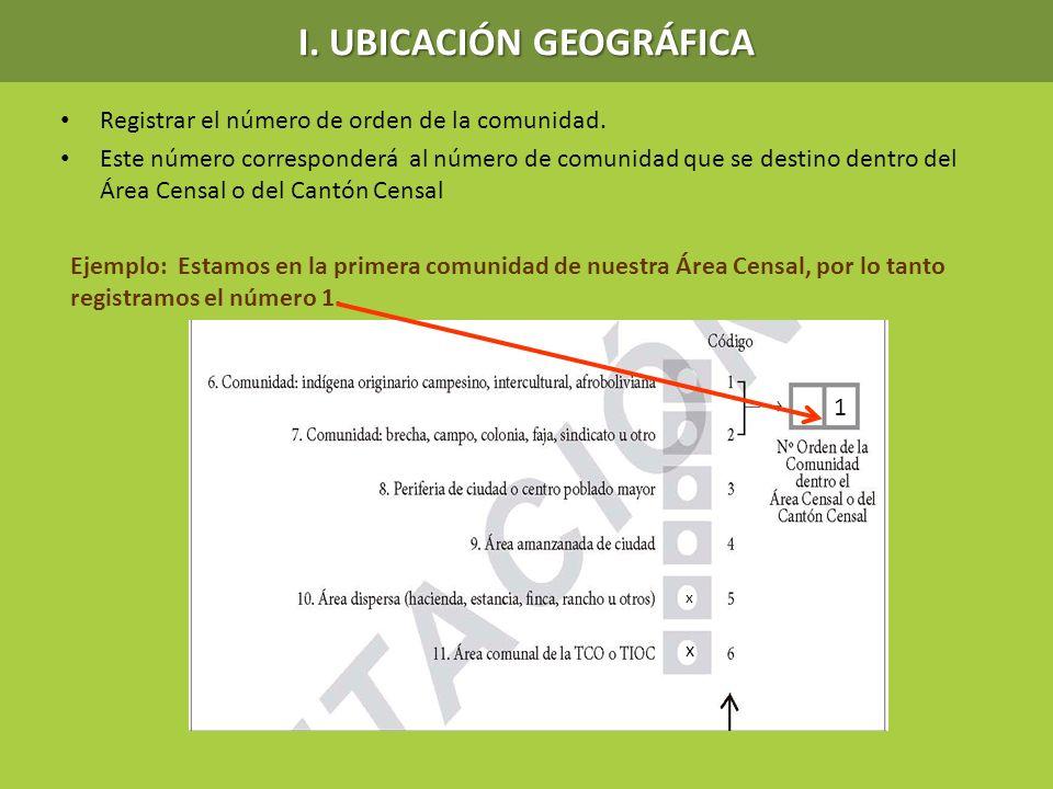 I. UBICACIÓN GEOGRÁFICA Registrar el número de orden de la comunidad. Este número corresponderá al número de comunidad que se destino dentro del Área