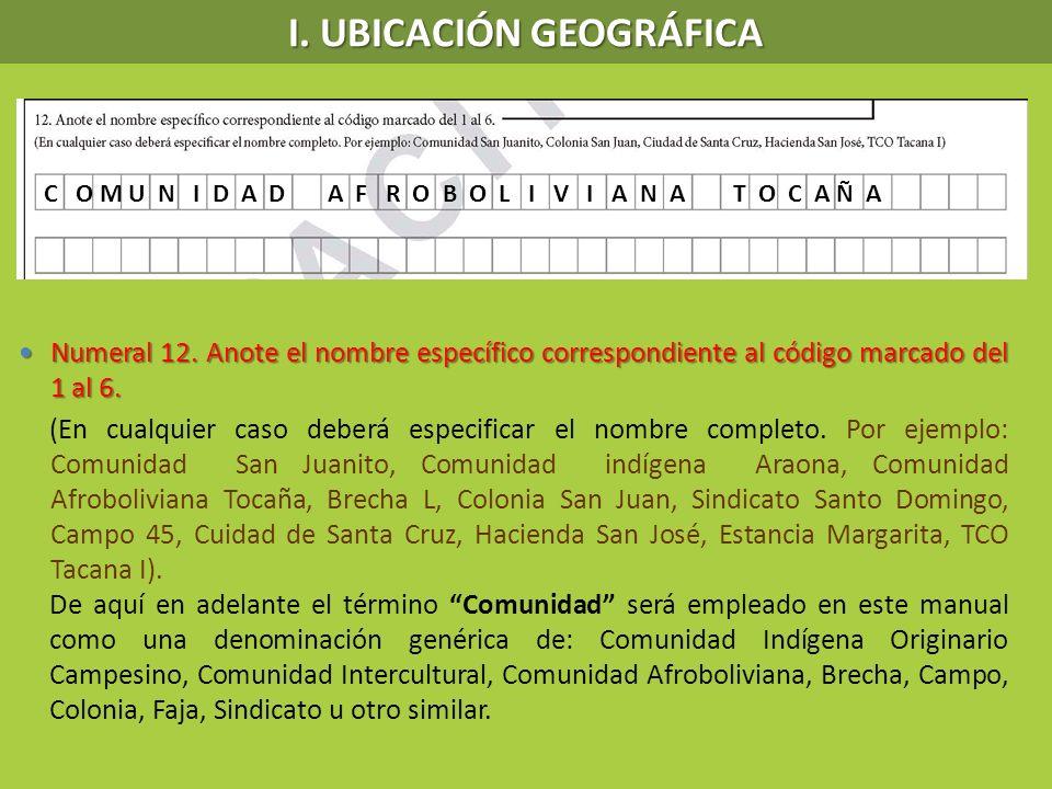 I. UBICACIÓN GEOGRÁFICA Numeral 12. Anote el nombre específico correspondiente al código marcado del 1 al 6. Numeral 12. Anote el nombre específico co