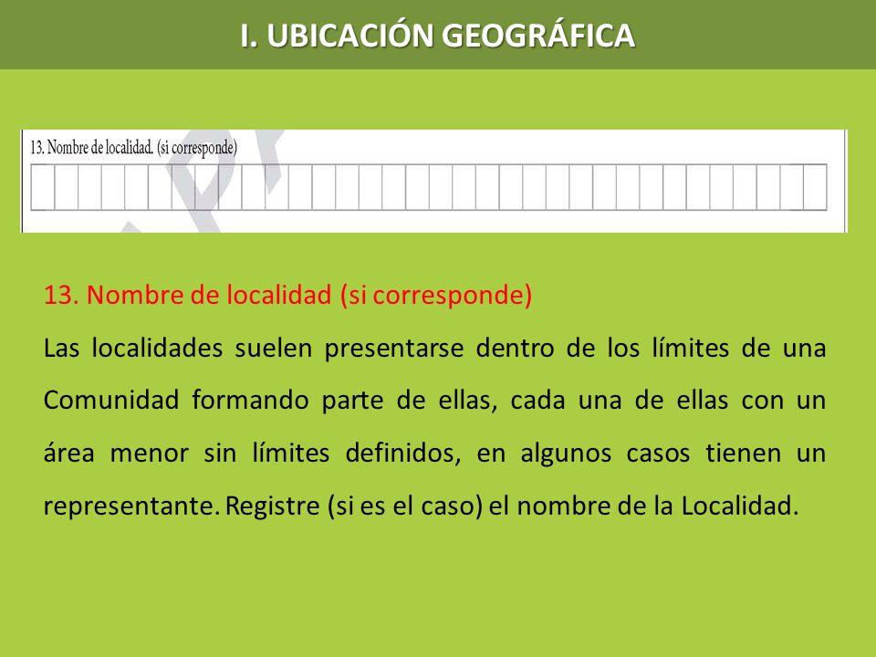 I. UBICACIÓN GEOGRÁFICA 13. Nombre de localidad (si corresponde) Las localidades suelen presentarse dentro de los límites de una Comunidad formando pa