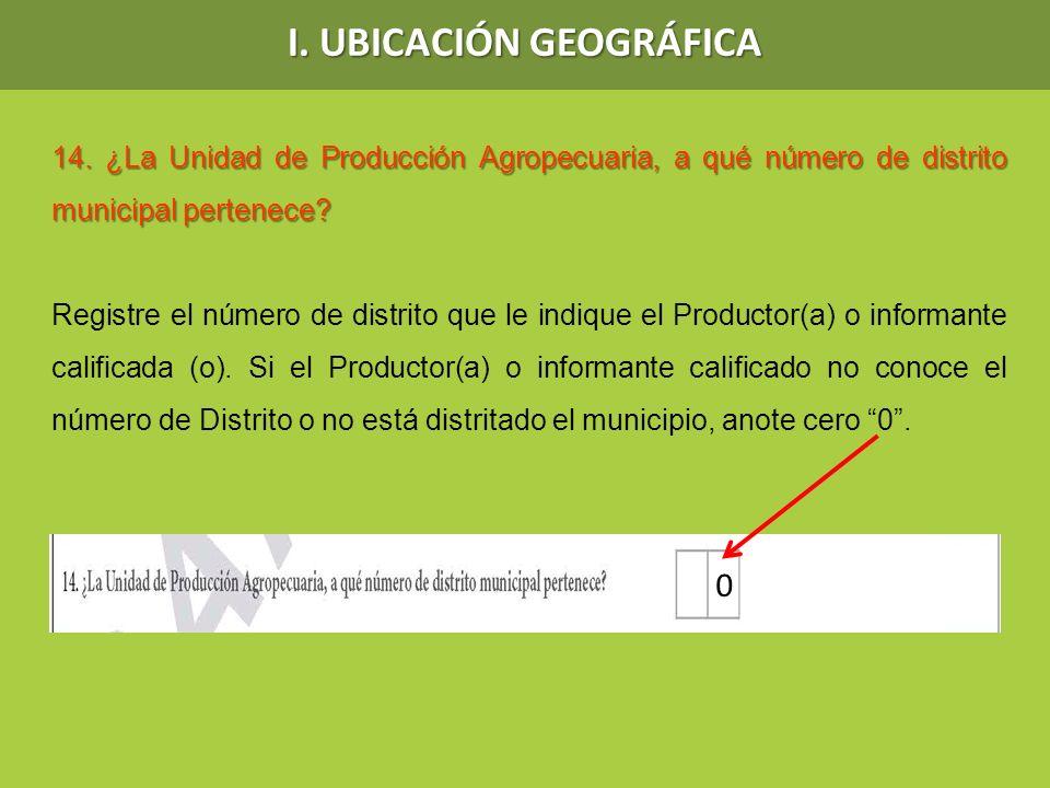 I. UBICACIÓN GEOGRÁFICA 14. ¿La Unidad de Producción Agropecuaria, a qué número de distrito municipal pertenece? Registre el número de distrito que le
