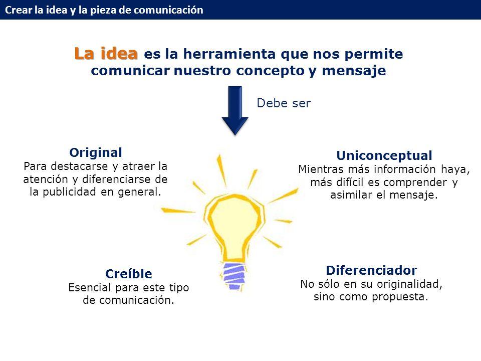 Crear la idea y la pieza de comunicación La idea La idea es la herramienta que nos permite comunicar nuestro concepto y mensaje Debe ser Original Para destacarse y atraer la atención y diferenciarse de la publicidad en general.
