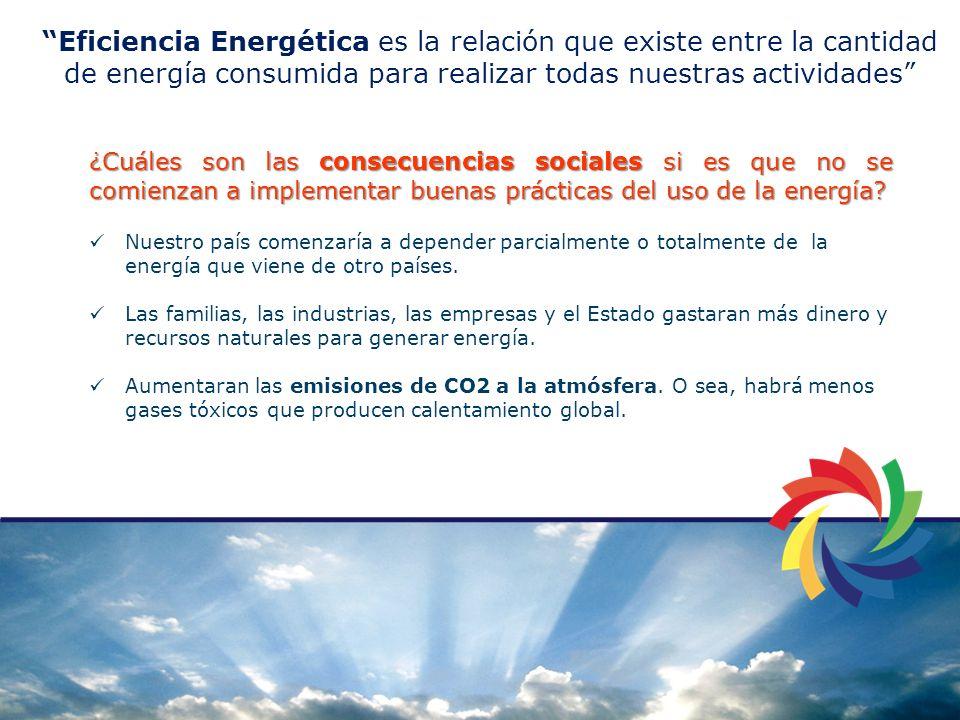 Eficiencia Energética es la relación que existe entre la cantidad de energía consumida para realizar todas nuestras actividades ¿Cuáles son las consecuencias sociales si es que no se comienzan a implementar buenas prácticas del uso de la energía.