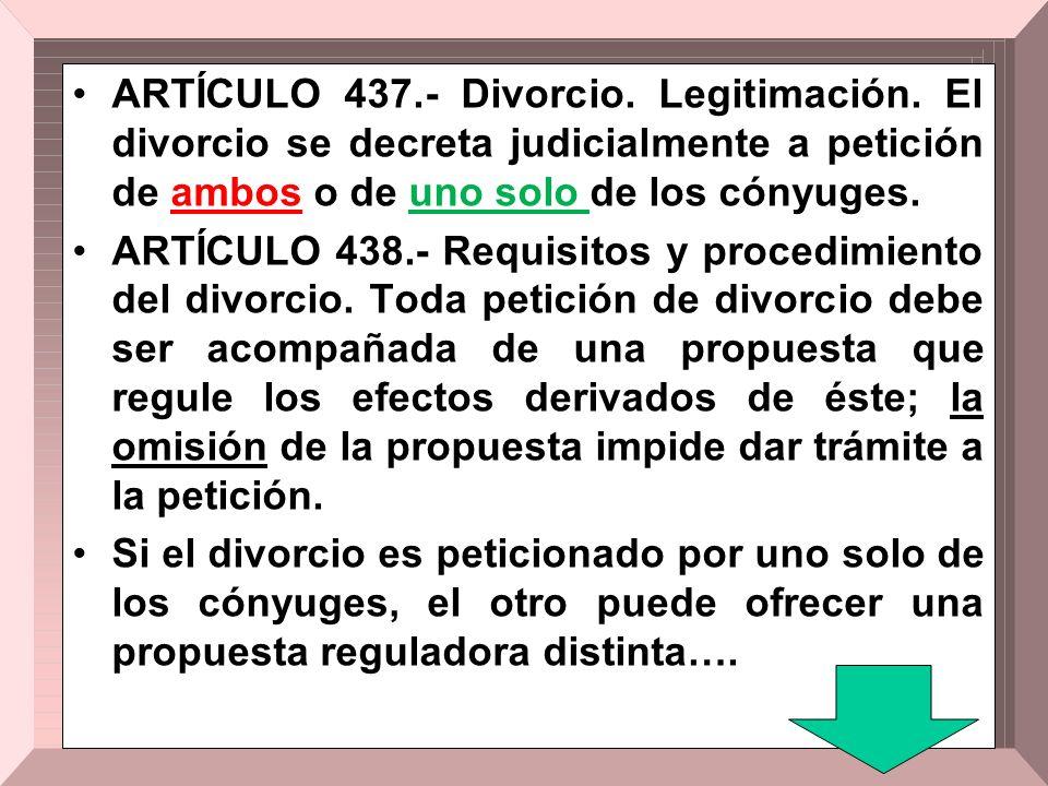 ARTÍCULO 437.- Divorcio. Legitimación. El divorcio se decreta judicialmente a petición de ambos o de uno solo de los cónyuges. ARTÍCULO 438.- Requisit