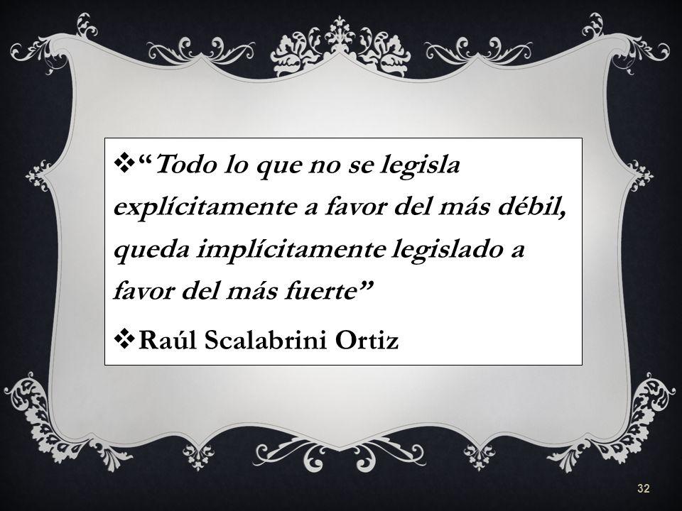 Todo lo que no se legisla explícitamente a favor del más débil, queda implícitamente legislado a favor del más fuerte Raúl Scalabrini Ortiz 32