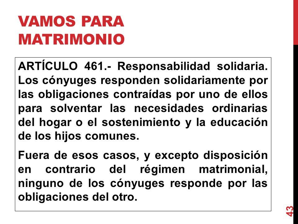 VAMOS PARA MATRIMONIO ARTÍCULO 461.- Responsabilidad solidaria. Los cónyuges responden solidariamente por las obligaciones contraídas por uno de el