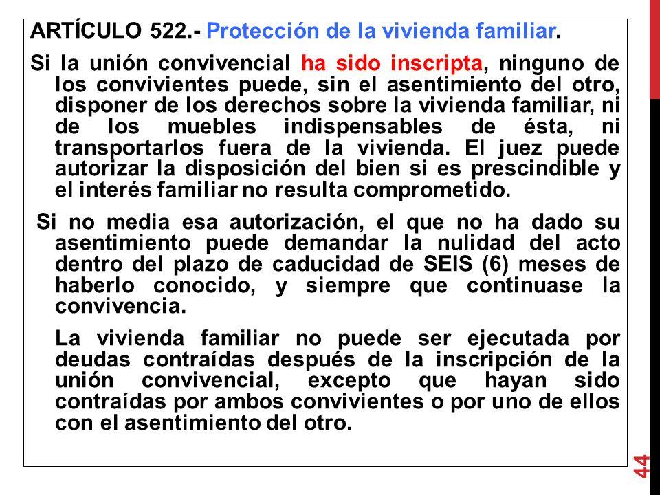 ARTÍCULO 522.- Protección de la vivienda familiar. Si la unión convivencial ha sido inscripta, ninguno de los convivientes puede, sin el asentimient