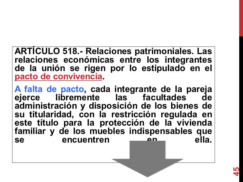 ARTÍCULO 518.- Relaciones patrimoniales. Las relaciones económicas entre los integrantes de la unión se rigen por lo estipulado en el pacto de conv