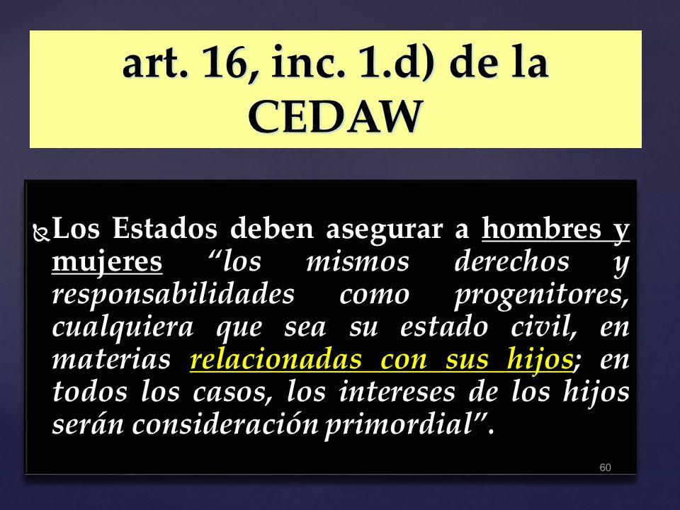 art. 16, inc. 1.d) de la CEDAW Los Estados deben asegurar a hombres y mujeres los mismos derechos y responsabilidades como progenitores, cualquiera qu