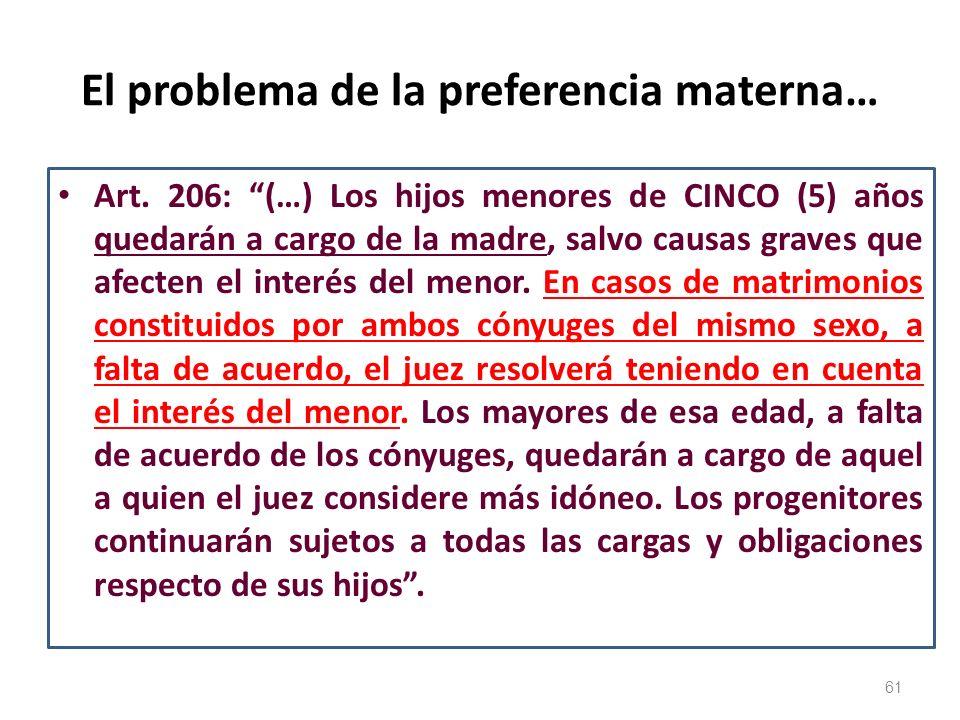 El problema de la preferencia materna… Art. 206: (…) Los hijos menores de CINCO (5) años quedarán a cargo de la madre, salvo causas graves que afecten