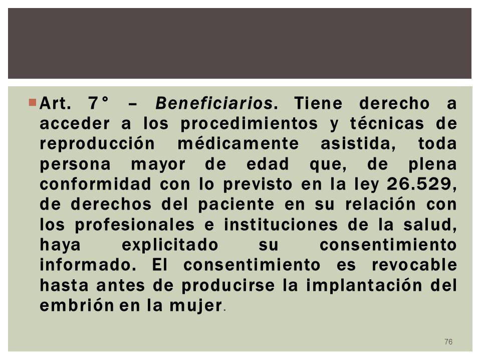 Art. 7° – Beneficiarios. Tiene derecho a acceder a los procedimientos y técnicas de reproducción médicamente asistida, toda persona mayor de edad que,