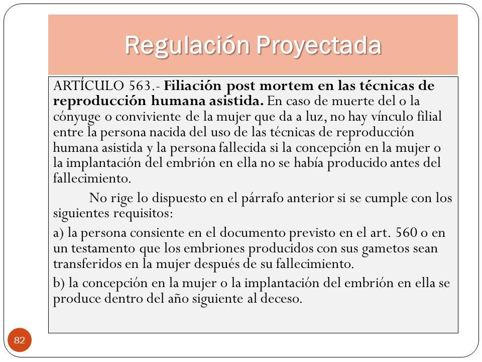 Regulación Proyectada 82 ARTÍCULO 563.- Filiación post mortem en las técnicas de reproducción humana asistida. En caso de muerte del o la cónyuge o co