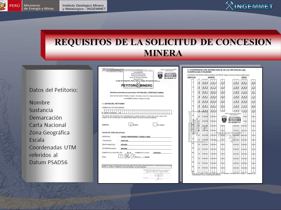REQUISITOS DE LA SOLICITUD DE CONCESION MINERA Datos del Petitorio: Nombre Sustancia Demarcación Carta Nacional Zona Geográfica Escala Coordenadas UTM