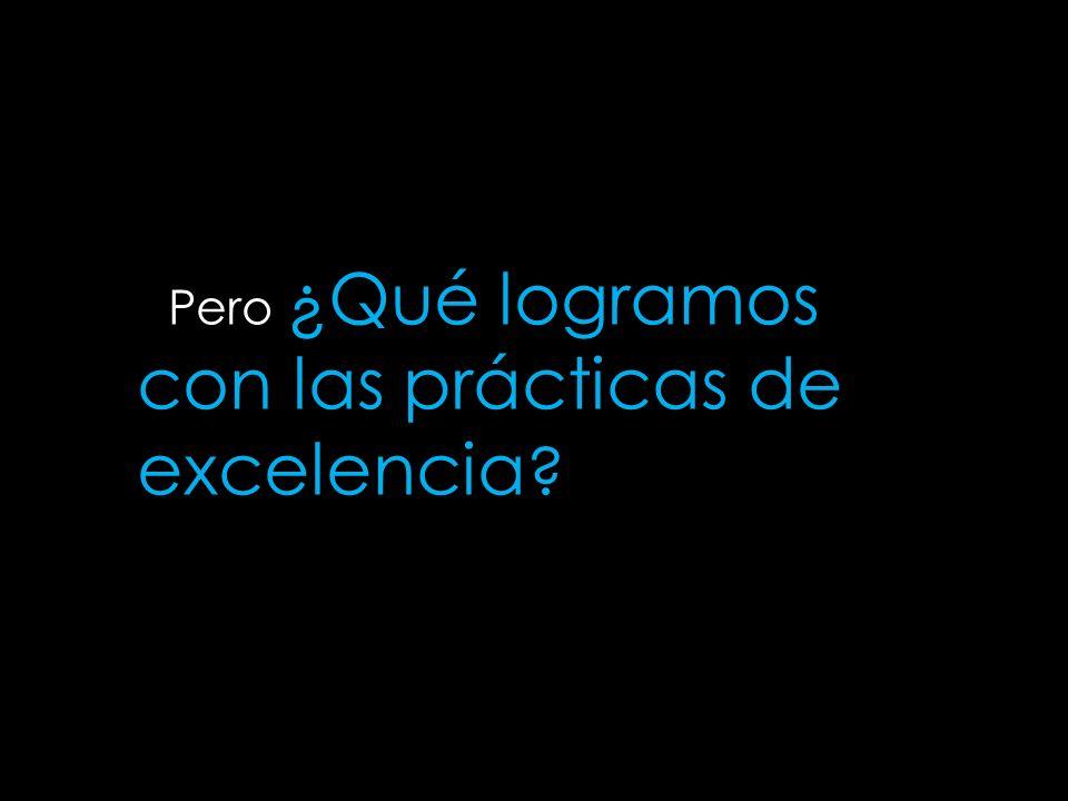 pilares Pero ¿Qué logramos con las prácticas de excelencia ?