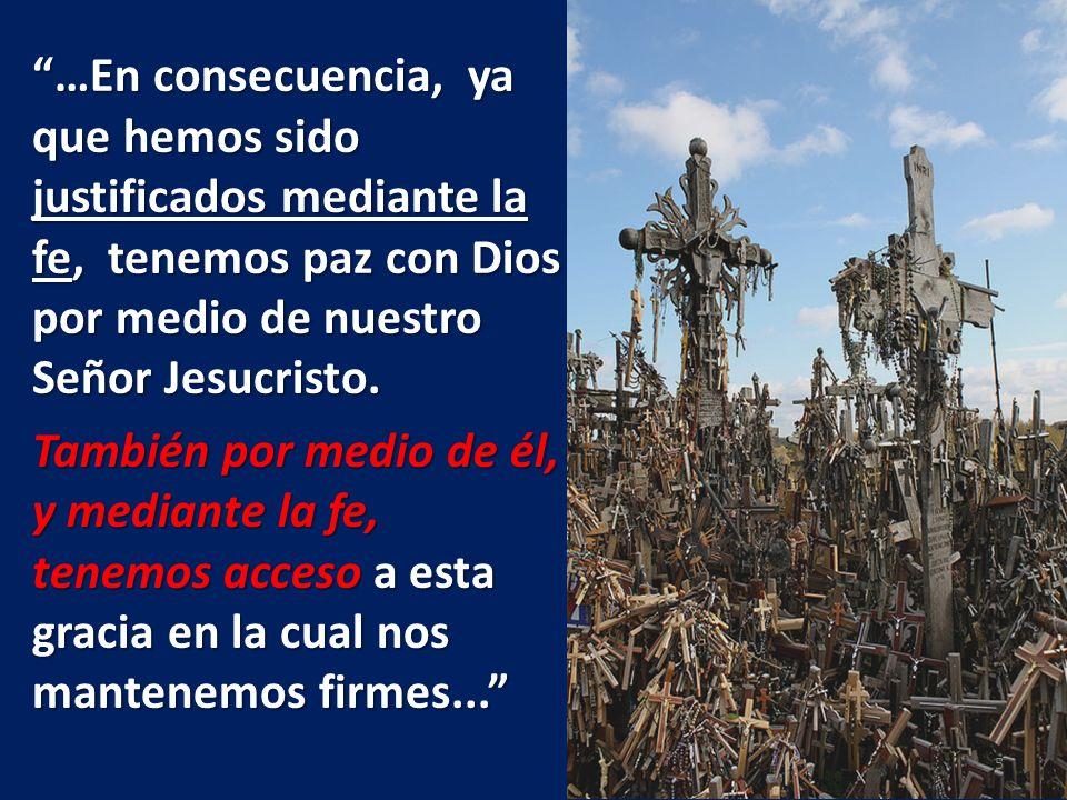 …En consecuencia, ya que hemos sido justificados mediante la fe, tenemos paz con Dios por medio de nuestro Señor Jesucristo. También por medio de él,