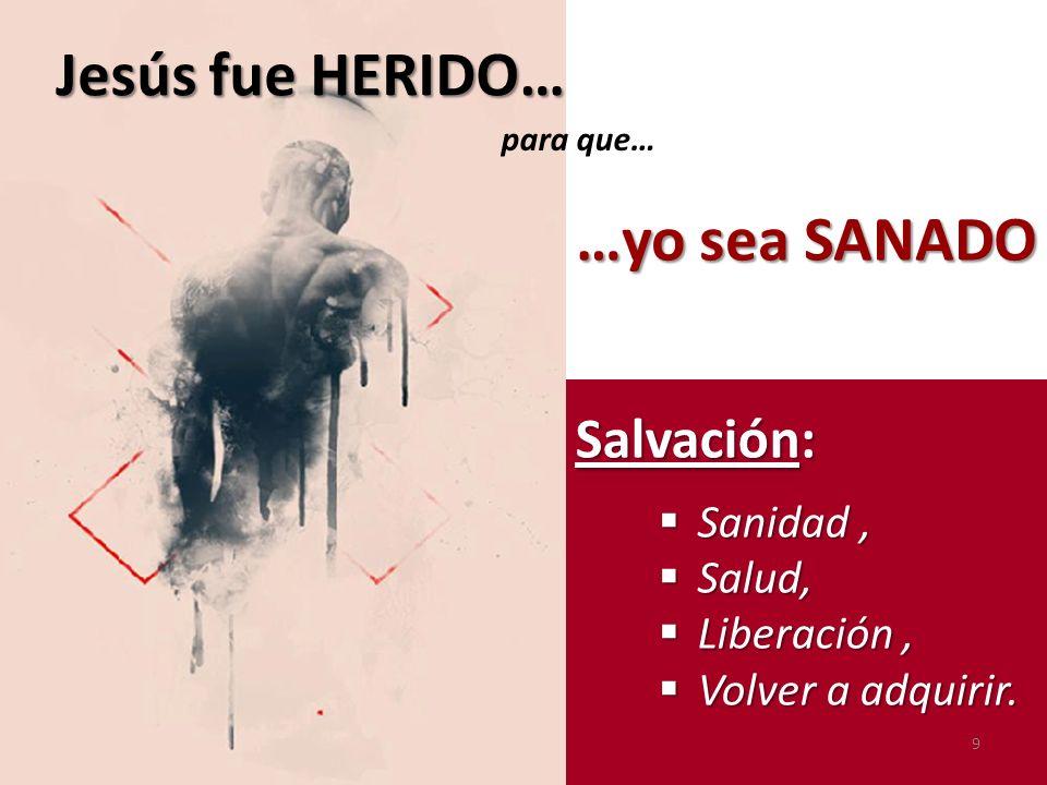 Salvación: Sanidad, Sanidad, Salud, Salud, Liberación, Liberación, Volver a adquirir. Volver a adquirir. Jesús fue HERIDO… …yo sea SANADO …yo sea SANA