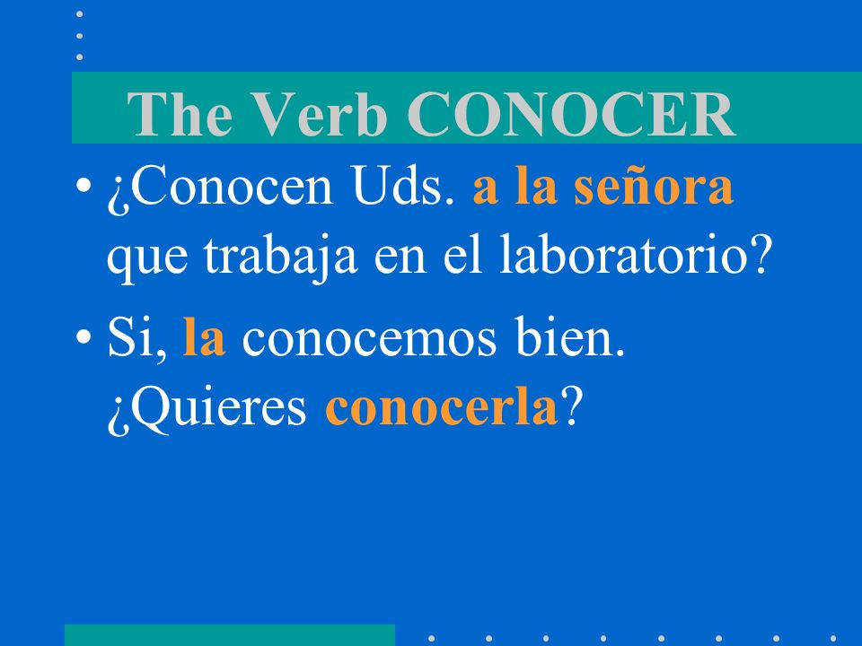 The Verb CONOCER Conocer is followed by the personal a when the direct object is a person. Direct object pronouns can also be used with conocer.