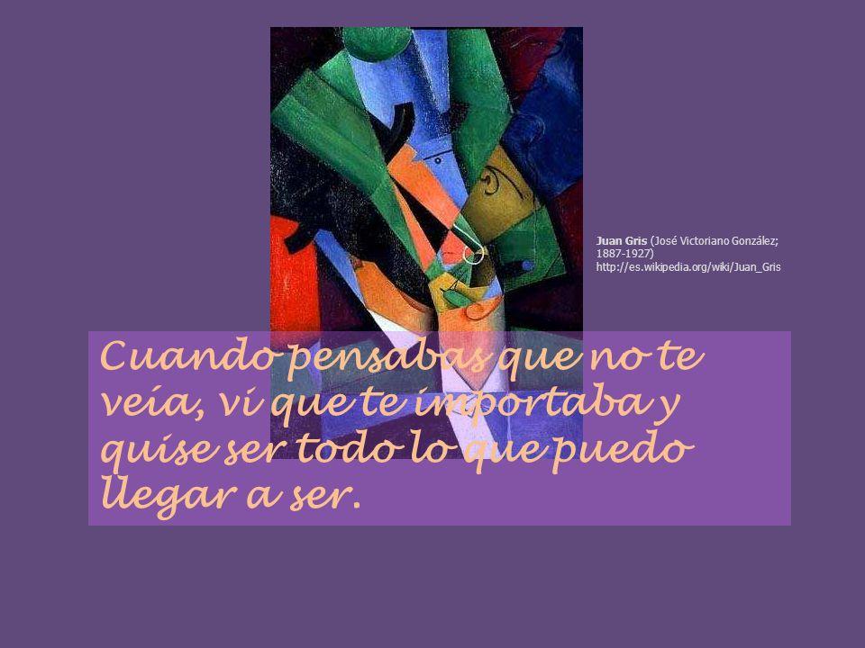 Cuando pensabas que no te veía, vi que te importaba y quise ser todo lo que puedo llegar a ser. Juan Gris (José Victoriano González; 1887-1927) http:/