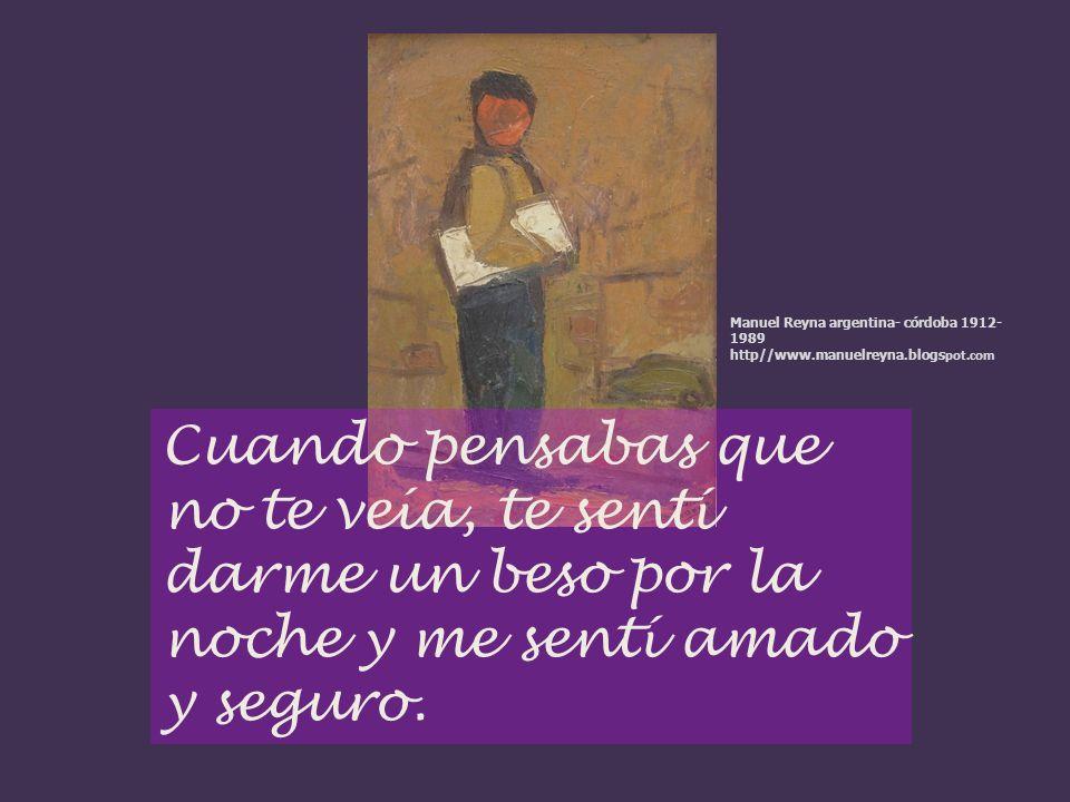 Cuando pensabas que no te veía, te sentí darme un beso por la noche y me sentí amado y seguro. Manuel Reyna argentina- córdoba 1912- 1989 http//www.ma