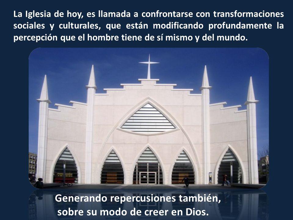 La Iglesia de hoy, es llamada a confrontarse con transformaciones sociales y culturales, que están modificando profundamente la percepción que el homb