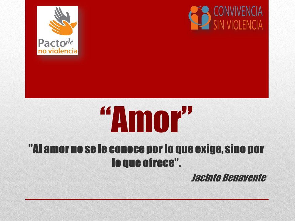 Amor Al amor no se le conoce por lo que exige, sino por lo que ofrece . Jacinto Benavente