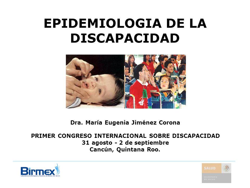EPIDEMIOLOGIA DE LA DISCAPACIDAD Dra. María Eugenia Jiménez Corona PRIMER CONGRESO INTERNACIONAL SOBRE DISCAPACIDAD 31 agosto - 2 de septiembre Cancún
