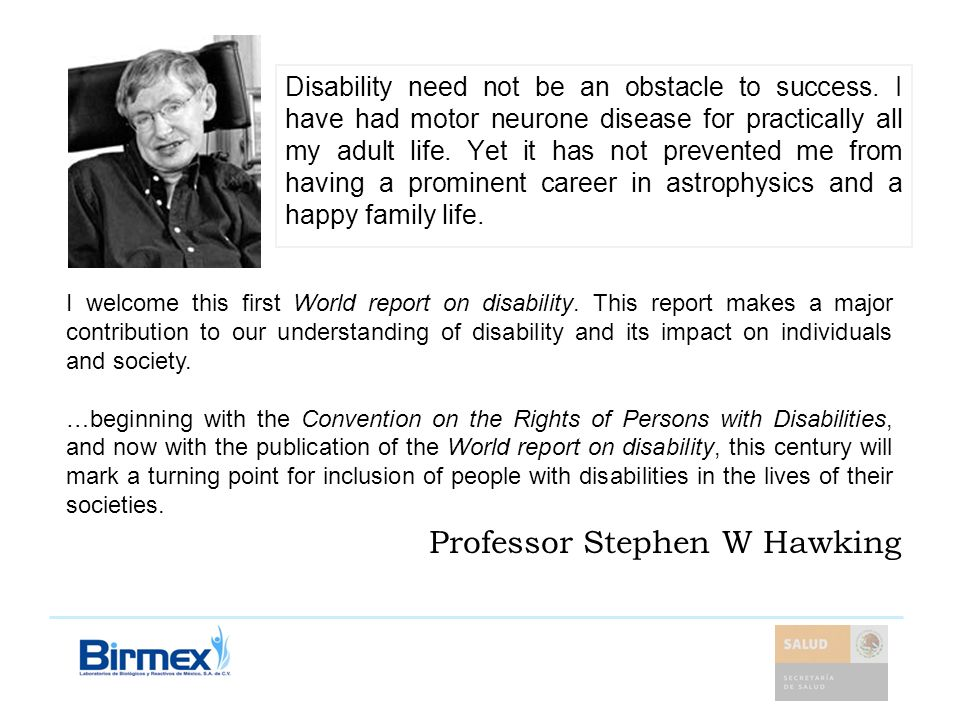 Professor Stephen W Hawking Disability need not be an obstacle to success. I have had motor neurone disease for practically all my adult life. Yet it