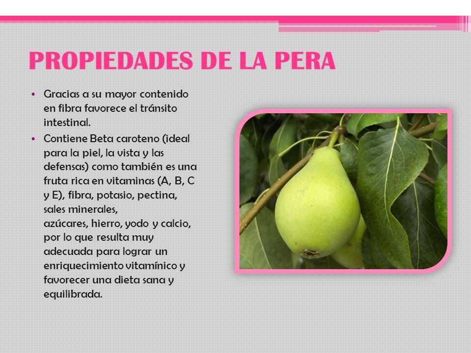 PROPIEDADES DE LA PERA Gracias a su mayor contenido en fibra favorece el tránsito intestinal. Contiene Beta caroteno (ideal para la piel, la vista y l
