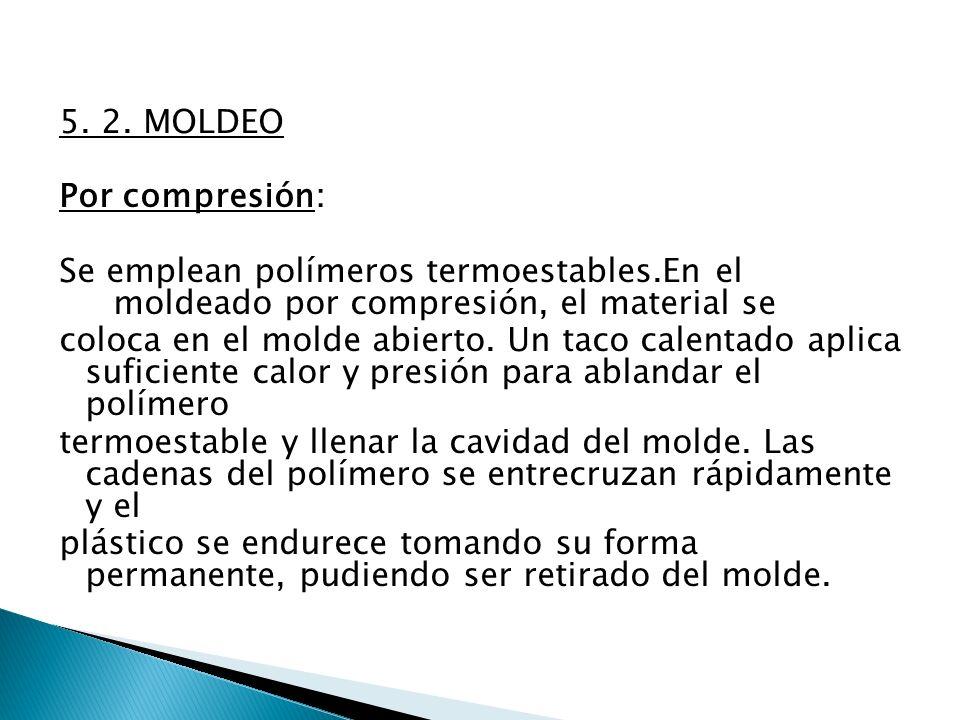 5. 2. MOLDEO Por compresión: Se emplean polímeros termoestables.En el moldeado por compresión, el material se coloca en el molde abierto. Un taco cale