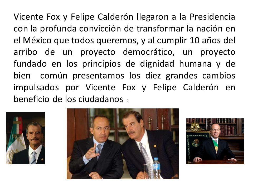 Vicente Fox y Felipe Calderón llegaron a la Presidencia con la profunda convicción de transformar la nación en el México que todos queremos, y al cumplir 10 años del arribo de un proyecto democrático, un proyecto fundado en los principios de dignidad humana y de bien común presentamos los diez grandes cambios impulsados por Vicente Fox y Felipe Calderón en beneficio de los ciudadanos :