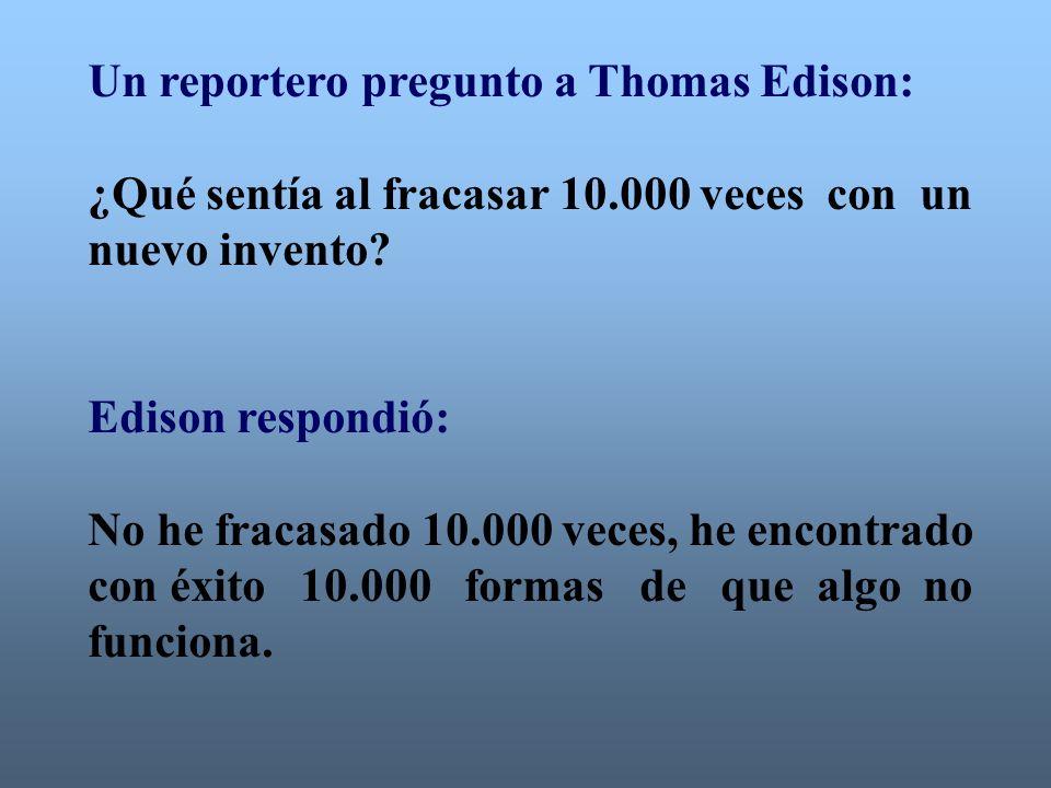 Un reportero pregunto a Thomas Edison: ¿Qué sentía al fracasar 10.000 veces con un nuevo invento? Edison respondió: No he fracasado 10.000 veces, he e