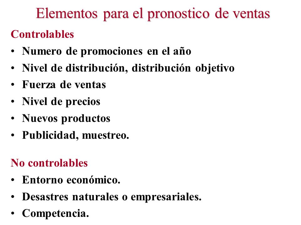 Elementos para el pronostico de ventas Controlables Numero de promociones en el año Nivel de distribución, distribución objetivo Fuerza de ventas Nive