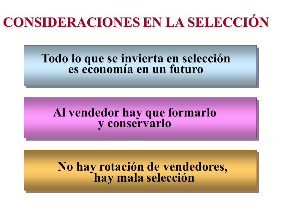 CONSIDERACIONES EN LA SELECCIÓN Todo lo que se invierta en selección es economía en un futuro Al vendedor hay que formarlo y conservarlo No hay rotaci