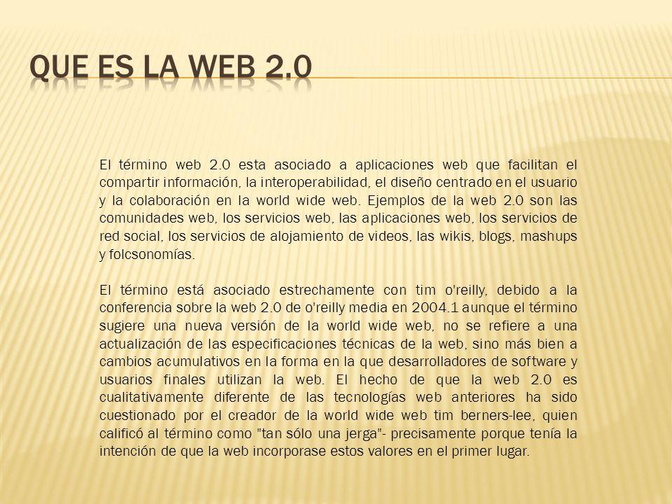 El término web 2.0 esta asociado a aplicaciones web que facilitan el compartir información, la interoperabilidad, el diseño centrado en el usuario y la colaboración en la world wide web.