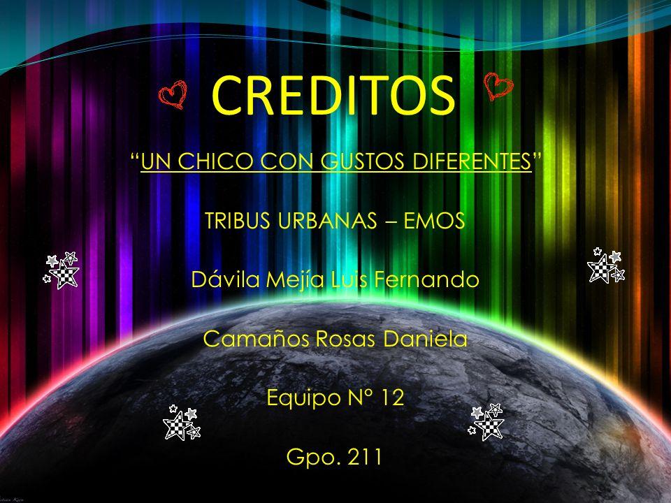 CREDITOS UN CHICO CON GUSTOS DIFERENTES TRIBUS URBANAS – EMOS Dávila Mejía Luis Fernando Camaños Rosas Daniela Equipo N° 12 Gpo. 211