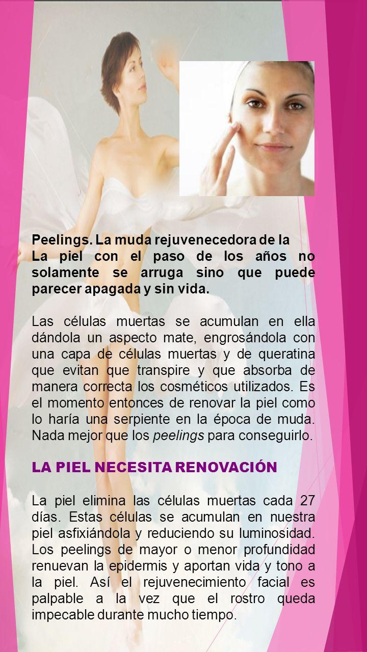 Peelings. La muda rejuvenecedora de la La piel con el paso de los años no solamente se arruga sino que puede parecer apagada y sin vida. Las células m
